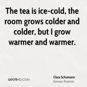 Clara Schumann - The tea is ice-cold, the room grows colder and colder, but I grow warmer and warmer.