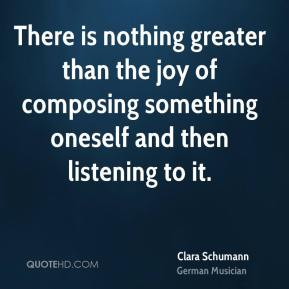 Clara Schumann - There is nothing greater than the joy of composing something oneself and then listening to it.