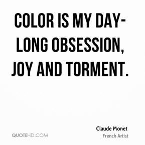 Color is my day-long obsession, joy and torment.