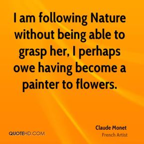 Claude Monet - I am following Nature without being able to grasp her, I perhaps owe having become a painter to flowers.