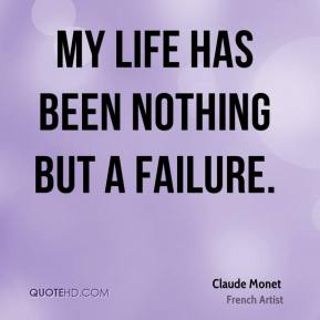 Claude Monet - My life has been nothing but a failure.