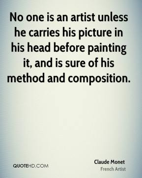 Claude Monet - No one is an artist unless he carries his picture in his head before painting it, and is sure of his method and composition.