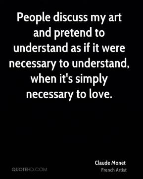 Claude Monet - People discuss my art and pretend to understand as if it were necessary to understand, when it's simply necessary to love.