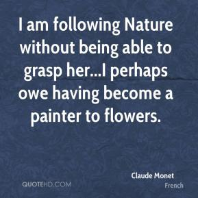 Claude Monet - I am following Nature without being able to grasp her...I perhaps owe having become a painter to flowers.
