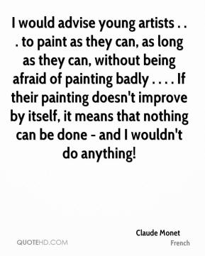 Claude Monet - I would advise young artists . . . to paint as they can, as long as they can, without being afraid of painting badly . . . . If their painting doesn't improve by itself, it means that nothing can be done - and I wouldn't do anything!