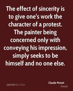 The effect of sincerity is to give one's work the character of a protest. The painter being concerned only with conveying his impression, simply seeks to be himself and no one else.