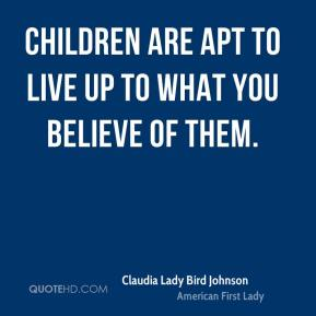 Children are apt to live up to what you believe of them.