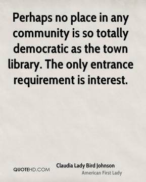 Claudia Lady Bird Johnson - Perhaps no place in any community is so totally democratic as the town library. The only entrance requirement is interest.