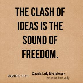 Claudia Lady Bird Johnson - The clash of ideas is the sound of freedom.