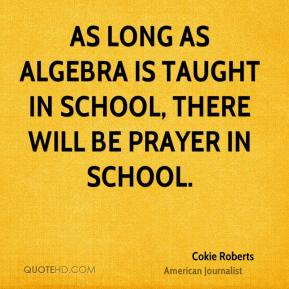 Cokie Roberts - As long as algebra is taught in school, there will be prayer in school.