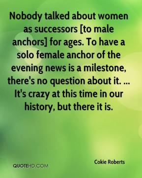Cokie Roberts - Nobody talked about women as successors [to male anchors] for ages. To have a solo female anchor of the evening news is a milestone, there's no question about it. ... It's crazy at this time in our history, but there it is.