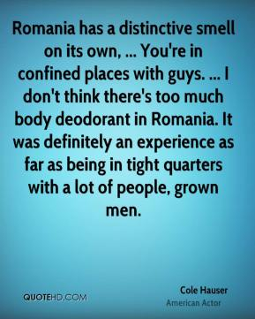 Cole Hauser - Romania has a distinctive smell on its own, ... You're in confined places with guys. ... I don't think there's too much body deodorant in Romania. It was definitely an experience as far as being in tight quarters with a lot of people, grown men.