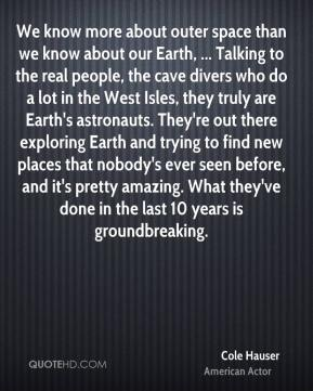 Cole Hauser - We know more about outer space than we know about our Earth, ... Talking to the real people, the cave divers who do a lot in the West Isles, they truly are Earth's astronauts. They're out there exploring Earth and trying to find new places that nobody's ever seen before, and it's pretty amazing. What they've done in the last 10 years is groundbreaking.