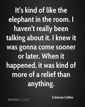 Coleman Collins - It's kind of like the elephant in the room. I haven't really been talking about it. I knew it was gonna come sooner or later. When it happened, it was kind of more of a relief than anything.