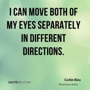 Corbin Bleu - I can move both of my eyes separately in different directions.