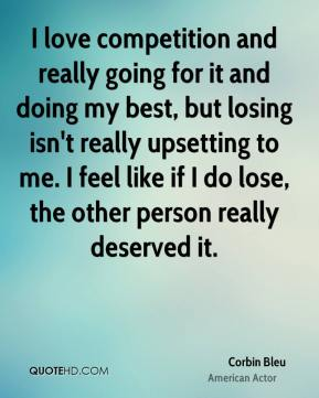 Corbin Bleu - I love competition and really going for it and doing my best, but losing isn't really upsetting to me. I feel like if I do lose, the other person really deserved it.