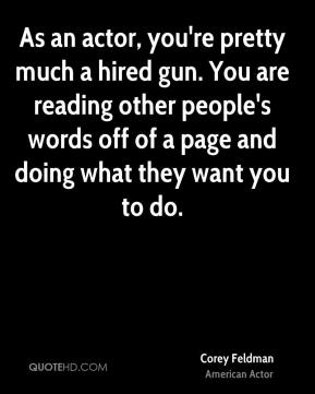 Corey Feldman - As an actor, you're pretty much a hired gun. You are reading other people's words off of a page and doing what they want you to do.