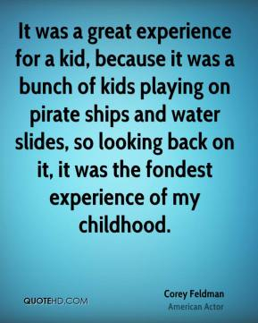 Corey Feldman - It was a great experience for a kid, because it was a bunch of kids playing on pirate ships and water slides, so looking back on it, it was the fondest experience of my childhood.