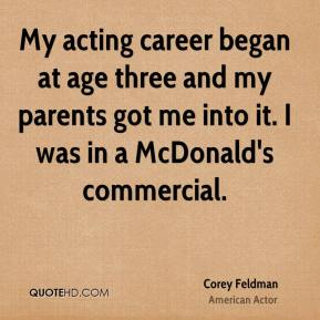 Corey Feldman - My acting career began at age three and my parents got me into it. I was in a McDonald's commercial.