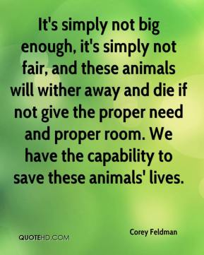 Corey Feldman - It's simply not big enough, it's simply not fair, and these animals will wither away and die if not give the proper need and proper room. We have the capability to save these animals' lives.