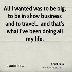 All I wanted was to be big, to be in show business and to travel... and that's what I've been doing all my life.