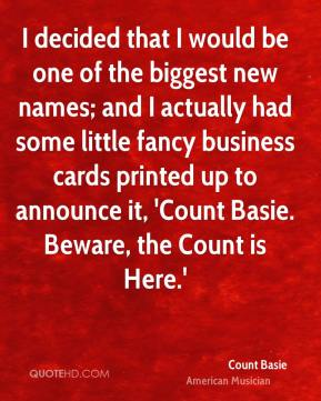I decided that I would be one of the biggest new names; and I actually had some little fancy business cards printed up to announce it, 'Count Basie. Beware, the Count is Here.'