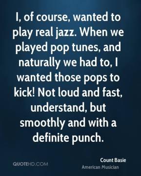 Count Basie - I, of course, wanted to play real jazz. When we played pop tunes, and naturally we had to, I wanted those pops to kick! Not loud and fast, understand, but smoothly and with a definite punch.