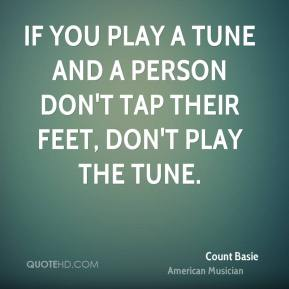 If you play a tune and a person don't tap their feet, don't play the tune.