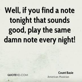 Well, if you find a note tonight that sounds good, play the same damn note every night!