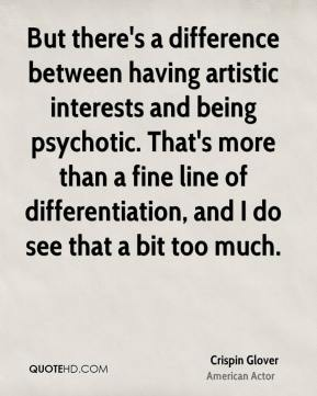But there's a difference between having artistic interests and being psychotic. That's more than a fine line of differentiation, and I do see that a bit too much.