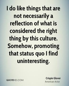 I do like things that are not necessarily a reflection of what is considered the right thing by this culture. Somehow, promoting that status quo I find uninteresting.