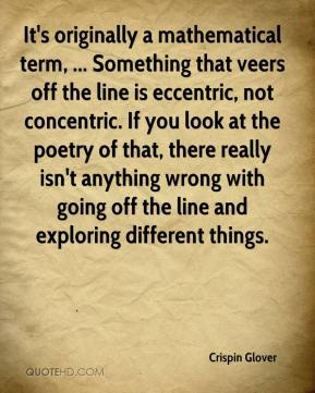 Crispin Glover - It's originally a mathematical term, ... Something that veers off the line is eccentric, not concentric. If you look at the poetry of that, there really isn't anything wrong with going off the line and exploring different things.