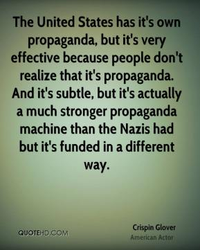 Crispin Glover - The United States has it's own propaganda, but it's very effective because people don't realize that it's propaganda. And it's subtle, but it's actually a much stronger propaganda machine than the Nazis had but it's funded in a different way.