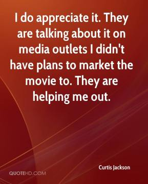 Curtis Jackson - I do appreciate it. They are talking about it on media outlets I didn't have plans to market the movie to. They are helping me out.