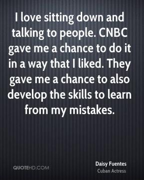 Daisy Fuentes - I love sitting down and talking to people. CNBC gave me a chance to do it in a way that I liked. They gave me a chance to also develop the skills to learn from my mistakes.