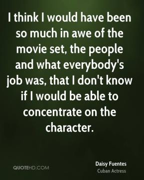 Daisy Fuentes - I think I would have been so much in awe of the movie set, the people and what everybody's job was, that I don't know if I would be able to concentrate on the character.