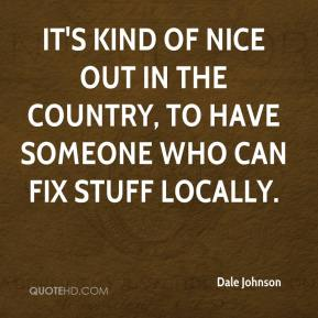 Dale Johnson - It's kind of nice out in the country, to have someone who can fix stuff locally.