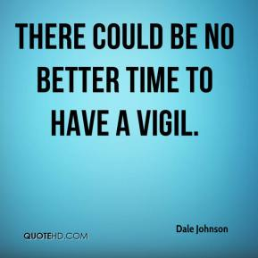 Dale Johnson - There could be no better time to have a vigil.