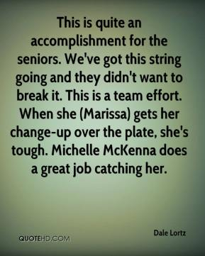 Dale Lortz - This is quite an accomplishment for the seniors. We've got this string going and they didn't want to break it. This is a team effort. When she (Marissa) gets her change-up over the plate, she's tough. Michelle McKenna does a great job catching her.