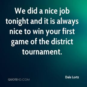 Dale Lortz - We did a nice job tonight and it is always nice to win your first game of the district tournament.