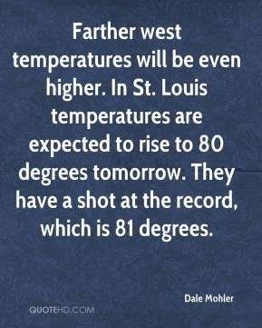 Dale Mohler - Farther west temperatures will be even higher. In St. Louis temperatures are expected to rise to 80 degrees tomorrow. They have a shot at the record, which is 81 degrees.