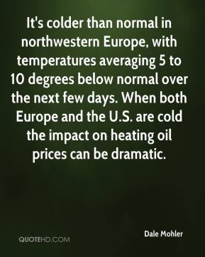 Dale Mohler - It's colder than normal in northwestern Europe, with temperatures averaging 5 to 10 degrees below normal over the next few days. When both Europe and the U.S. are cold the impact on heating oil prices can be dramatic.