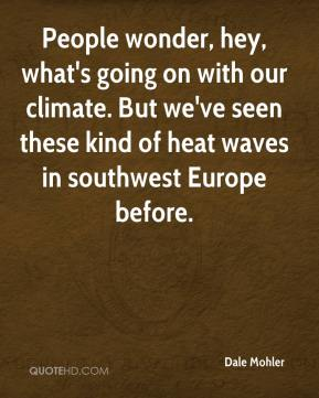 Dale Mohler - People wonder, hey, what's going on with our climate. But we've seen these kind of heat waves in southwest Europe before.