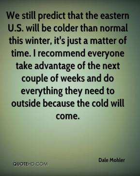 Dale Mohler - We still predict that the eastern U.S. will be colder than normal this winter, it's just a matter of time. I recommend everyone take advantage of the next couple of weeks and do everything they need to outside because the cold will come.