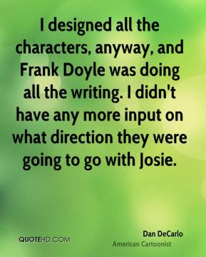 I designed all the characters, anyway, and Frank Doyle was doing all the writing. I didn't have any more input on what direction they were going to go with Josie.