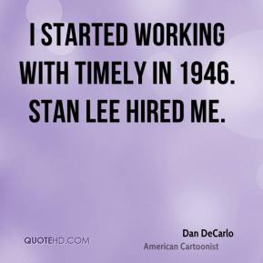 Dan DeCarlo - I started working with Timely in 1946. Stan Lee hired me.