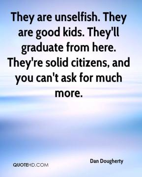 Dan Dougherty - They are unselfish. They are good kids. They'll graduate from here. They're solid citizens, and you can't ask for much more.