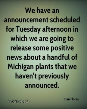 Dan Flores - We have an announcement scheduled for Tuesday afternoon in which we are going to release some positive news about a handful of Michigan plants that we haven't previously announced.