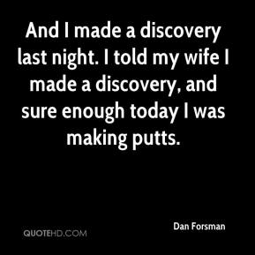 And I made a discovery last night. I told my wife I made a discovery, and sure enough today I was making putts.