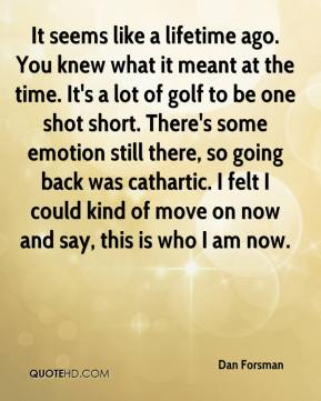 It seems like a lifetime ago. You knew what it meant at the time. It's a lot of golf to be one shot short. There's some emotion still there, so going back was cathartic. I felt I could kind of move on now and say, this is who I am now.